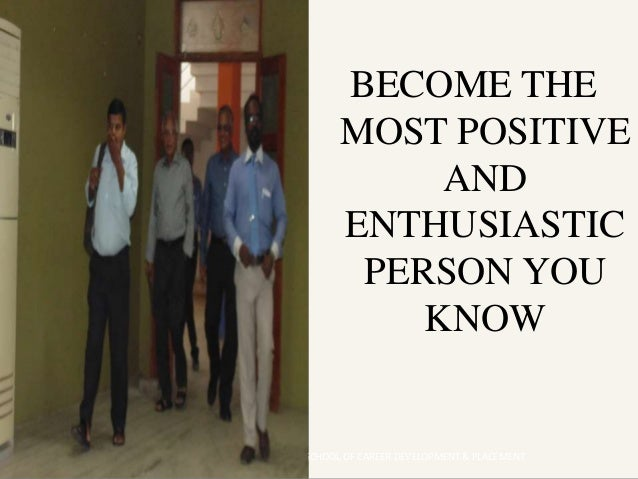BECOME THE MOST POSITIVE AND ENTHUSIASTIC PERSON YOU KNOW HEAD - SCHOOL OF CAREER DEVELOPMENT & PLACEMENT