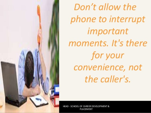 Don't allow the phone to interrupt important moments. It's there for your convenience, not the caller's. HEAD - SCHOOL OF ...