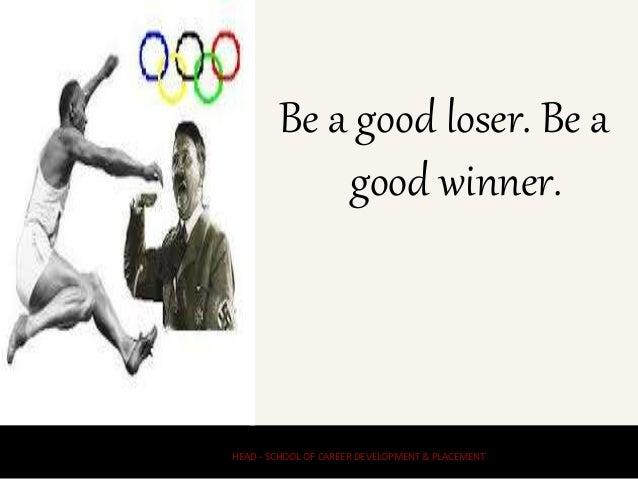 Be a good loser. Be a good winner. HEAD - SCHOOL OF CAREER DEVELOPMENT & PLACEMENT