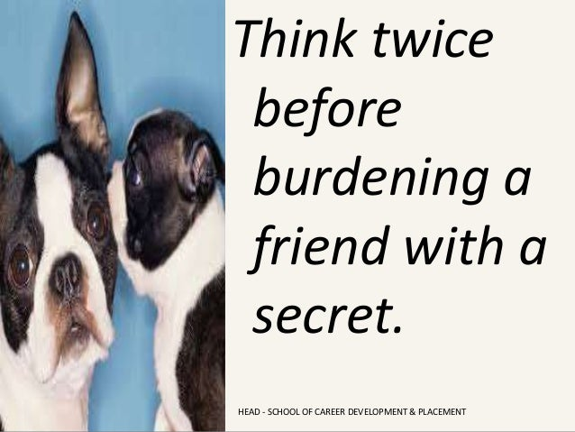 Think twice before burdening a friend with a secret. HEAD - SCHOOL OF CAREER DEVELOPMENT & PLACEMENT