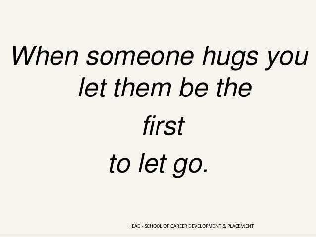 When someone hugs you let them be the first to let go. HEAD - SCHOOL OF CAREER DEVELOPMENT & PLACEMENT
