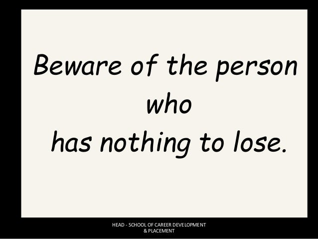 Beware of the person who has nothing to lose. HEAD - SCHOOL OF CAREER DEVELOPMENT & PLACEMENT