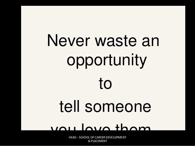 Never waste an opportunity to tell someone you love them.HEAD - SCHOOL OF CAREER DEVELOPMENT & PLACEMENT