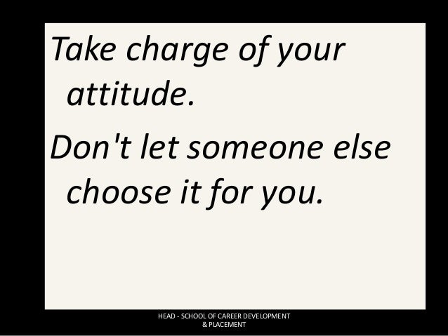 Take charge of your attitude. Don't let someone else choose it for you. HEAD - SCHOOL OF CAREER DEVELOPMENT & PLACEMENT