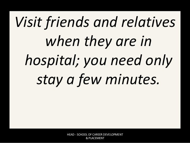Visit friends and relatives when they are in hospital; you need only stay a few minutes. HEAD - SCHOOL OF CAREER DEVELOPME...