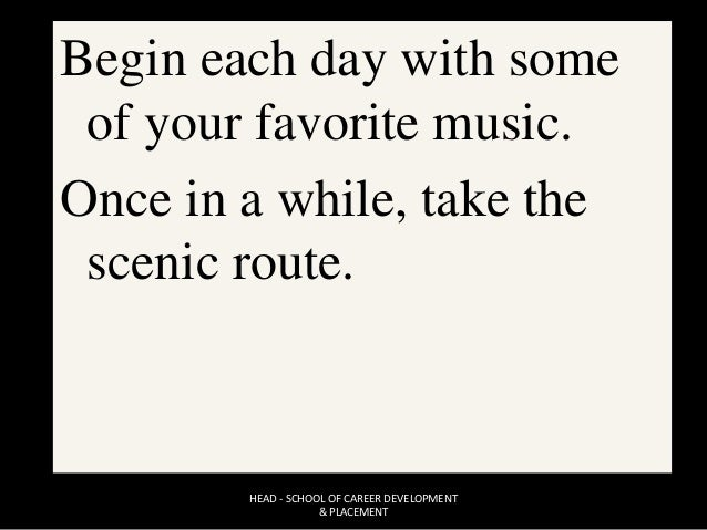 Begin each day with some of your favorite music. Once in a while, take the scenic route. HEAD - SCHOOL OF CAREER DEVELOPME...