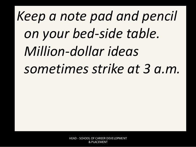 Keep a note pad and pencil on your bed-side table. Million-dollar ideas sometimes strike at 3 a.m. HEAD - SCHOOL OF CAREER...