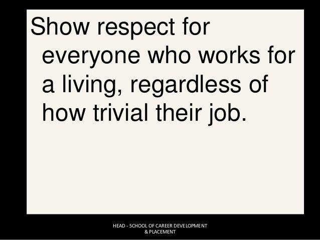 Show respect for everyone who works for a living, regardless of how trivial their job. HEAD - SCHOOL OF CAREER DEVELOPMENT...