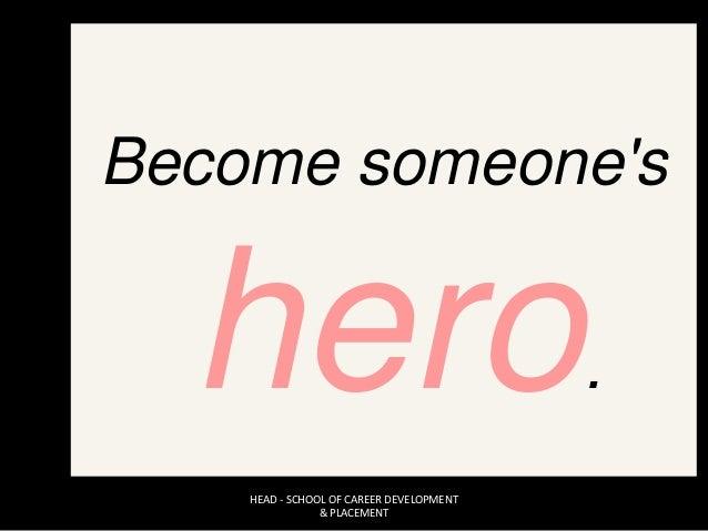 Become someone's hero. HEAD - SCHOOL OF CAREER DEVELOPMENT & PLACEMENT