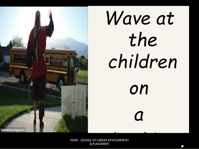 Wave at the children on a school bus.HEAD - SCHOOL OF CAREER DEVELOPMENT & PLACEMENT