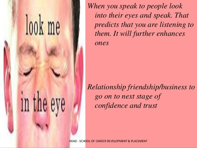 When you speak to people look into their eyes and speak. That predicts that you are listening to them. It will further enh...
