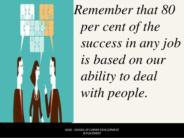 Remember that 80 per cent of the success in any job is based on our ability to deal with people. HEAD - SCHOOL OF CAREER D...