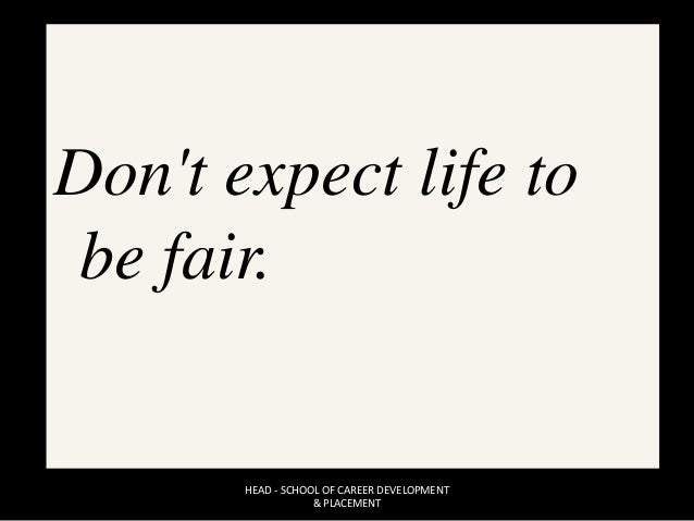 Don't expect life to be fair. HEAD - SCHOOL OF CAREER DEVELOPMENT & PLACEMENT