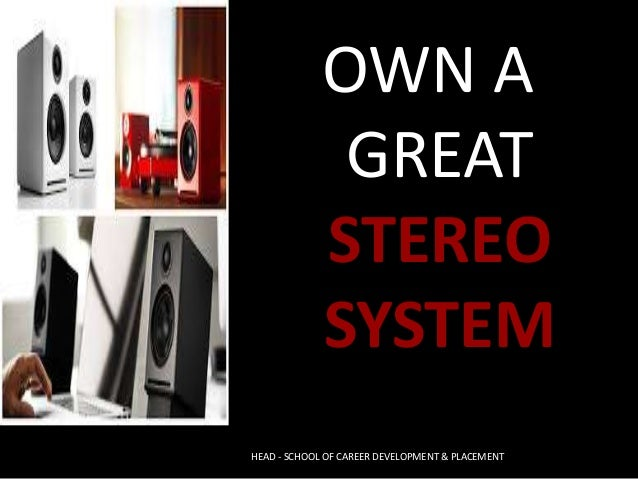 OWN A GREAT STEREO SYSTEM HEAD - SCHOOL OF CAREER DEVELOPMENT & PLACEMENT