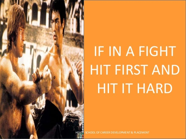 IF IN A FIGHT HIT FIRST AND HIT IT HARD HEAD - SCHOOL OF CAREER DEVELOPMENT & PLACEMENT