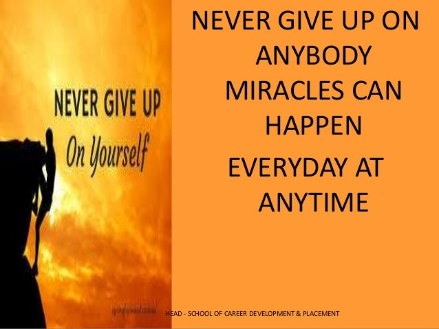 NEVER GIVE UP ON ANYBODY MIRACLES CAN HAPPEN EVERYDAY AT ANYTIME HEAD - SCHOOL OF CAREER DEVELOPMENT & PLACEMENT