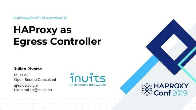 Julien Pivotto Inuits.eu Open Source Consultant @roidelapluie roidelapluie@inuits.eu HAProxy as Egress Controller HAProxyC...