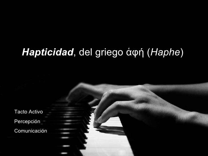 Hapticidad , del griego ἁφή( Haphe )  Tacto Activo Percepción Comunicación