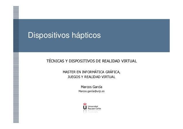 Dispositivos hápticos TÉCNICAS Y DISPOSITIVOS DE REALIDAD VIRTUAL MASTER EN INFORMÁTICA GRÁFICA, JUEGOS Y REALIDAD VIRTUAL...