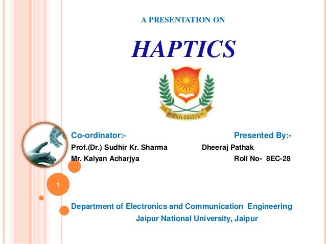 A PRESENTATION ON HAPTICS Co-ordinator:- Presented By:- Prof.(Dr.) Sudhir Kr. Sharma Dheeraj Pathak Mr. Kalyan Acharjya Ro...