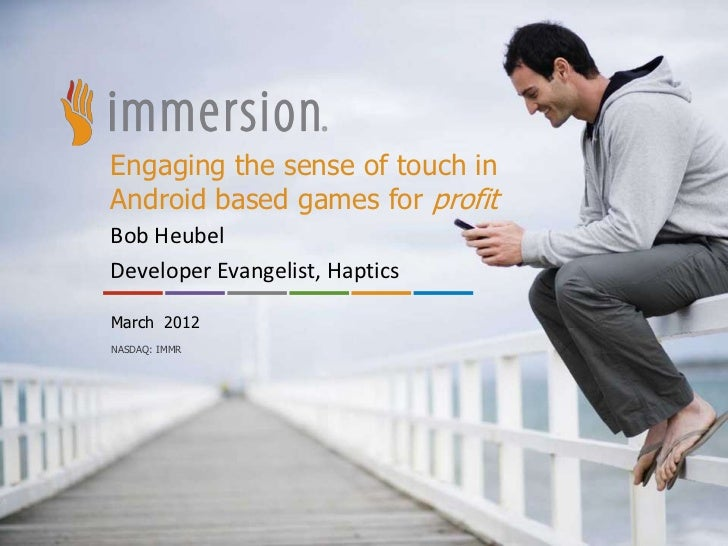Engaging the sense of touch inAndroid based games for profitBob HeubelDeveloper Evangelist, HapticsMarch 2012NASDAQ: IMMR ...