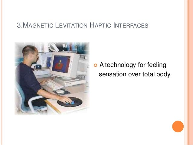 haptic technology Not only this, but haptics is commonly touted as one of the key areas with unmet technology needs, providing fuel to drive new investment for new players with new technologies to serve this future market.