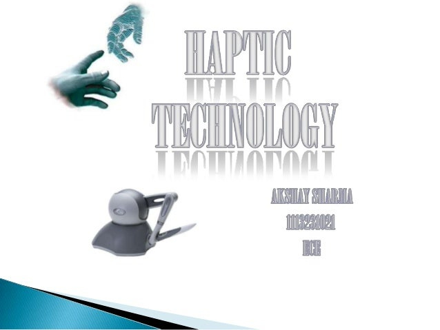  Haptics , is the technology of adding the sensation of touch and feeling to computers.  When virtual objects are touche...