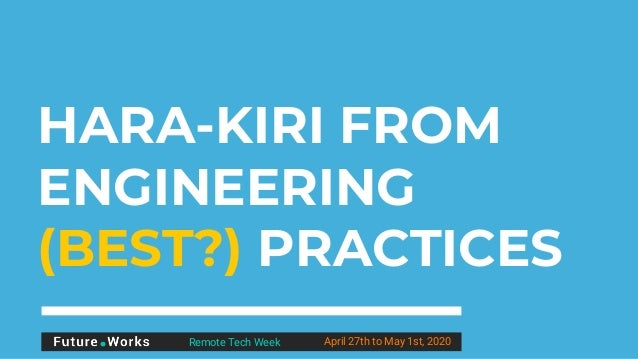 HARA-KIRI FROM ENGINEERING (BEST?) PRACTICES Remote Tech Week April 27th to May 1st, 2020