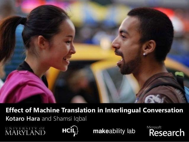 Kotaro Hara and Shamsi Iqbal makeability lab Effect of Machine Translation in Interlingual Conversation