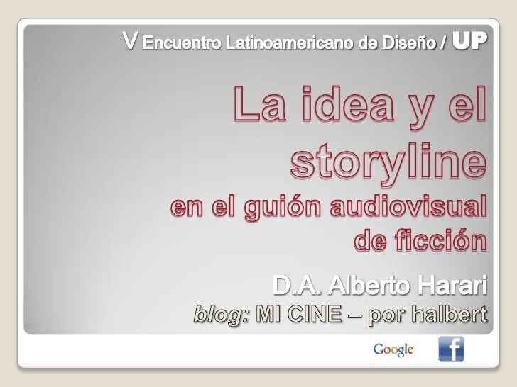 V Encuentro Latinoamericano de Diseño /UP<br />La idea y el storyline<br />en el guión audiovisual <br />de ficción<br />D...