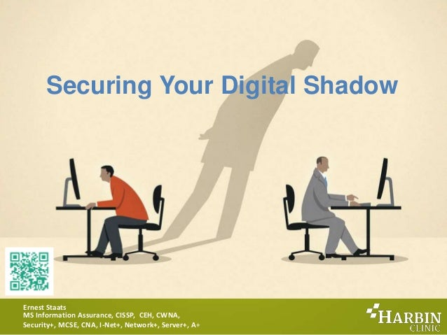 Securing Your Digital Shadow Ernest Staats MS Information Assurance, CISSP, CEH, CWNA, Security+, MCSE, CNA, I-Net+, Netwo...