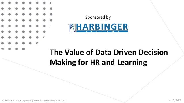 The Value of Data Driven Decision Making for HR and Learning Sponsored by © 2020 Harbinger Systems | www.harbinger-systems...
