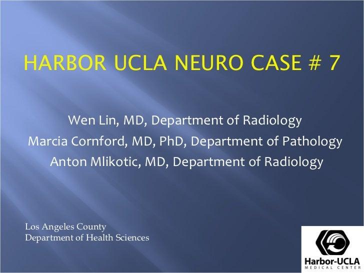 HARBOR UCLA NEURO CASE # 7 Wen Lin, MD, Department of Radiology Marcia Cornford, MD, PhD, Department of Pathology Anton Ml...