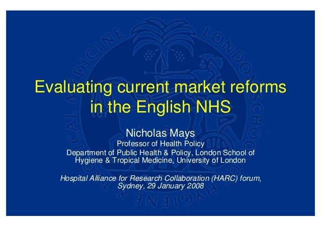 Evaluating current market reforms       in the English NHS                      Nicholas Mays                  Professor o...