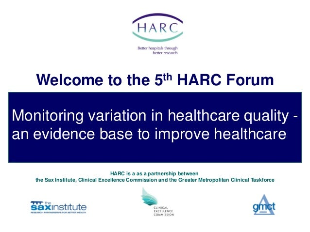 Welcome to the 5th HARC ForumMonitoring variation in healthcare quality -an evidence base to improve healthcare           ...