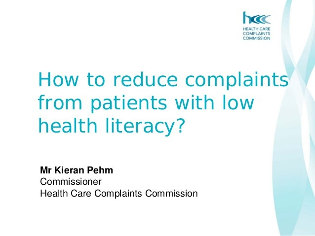 How to reduce complaintsfrom patients with lowhealth literacy?Mr Kieran PehmCommissionerHealth Care Complaints Commission