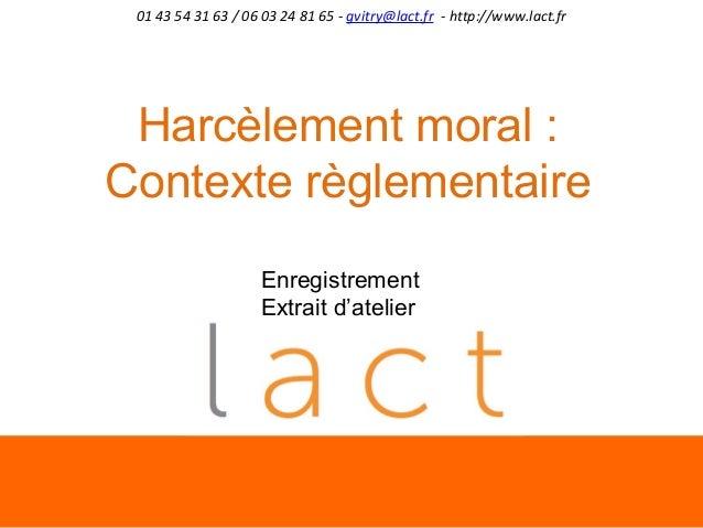 01 43 54 31 63 / 06 03 24 81 65 - gvitry@lact.fr - http://www.lact.fr  Harcèlement moral : Contexte règlementaire Enregist...