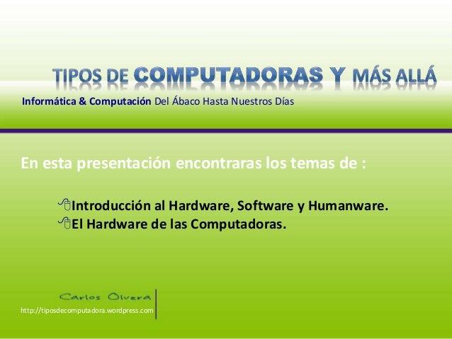 Informática & Computación Del Ábaco Hasta Nuestros Días Introducción al Hardware, Software y Humanware. El Hardware de l...
