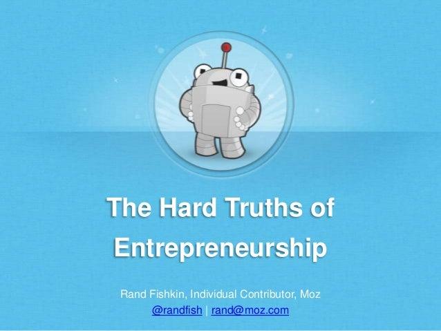 The Hard Truths of Entrepreneurship Rand Fishkin, Individual Contributor, Moz @randfish | rand@moz.com