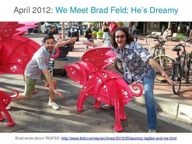 April 2012: We Meet Brad Feld; He's Dreamy Brad wrote about TAGFEE: http://www.feld.com/wp/archives/2012/05/seomoz-tagfee-...