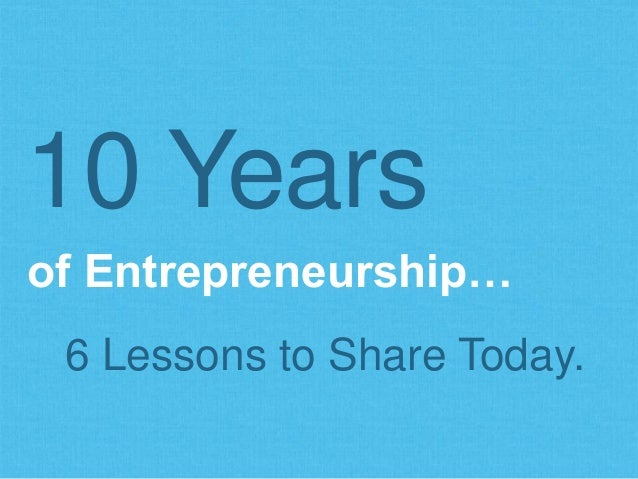 of Entrepreneurship… 10 Years 6 Lessons to Share Today.