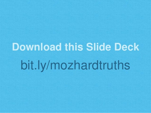 Download this Slide Deck bit.ly/mozhardtruths