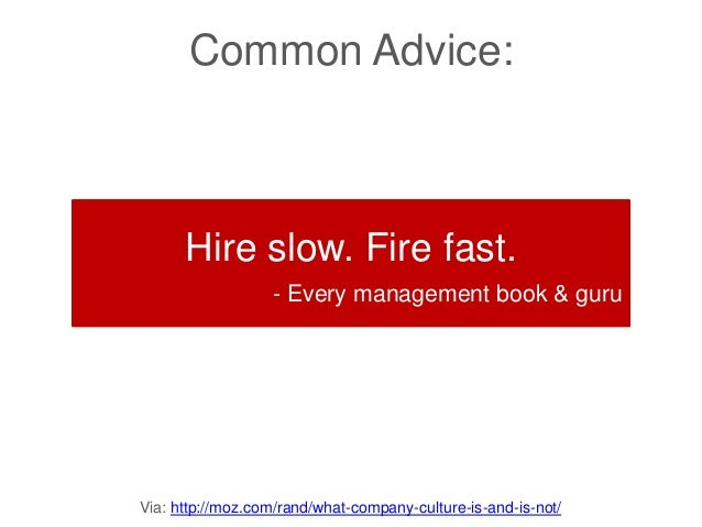 Via: http://moz.com/rand/what-company-culture-is-and-is-not/ Common Advice: Hire slow. Fire fast. - Every management book ...