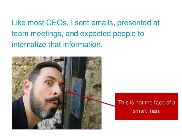 Like most CEOs, I sent emails, presented at team meetings, and expected people to internalize that information. This is no...