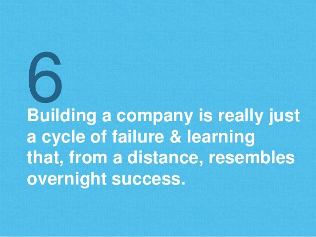 Building a company is really just a cycle of failure & learning that, from a distance, resembles overnight success. 6