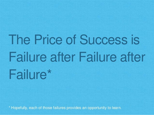 The Price of Success is Failure after Failure after Failure* * Hopefully, each of those failures provides an opportunity t...