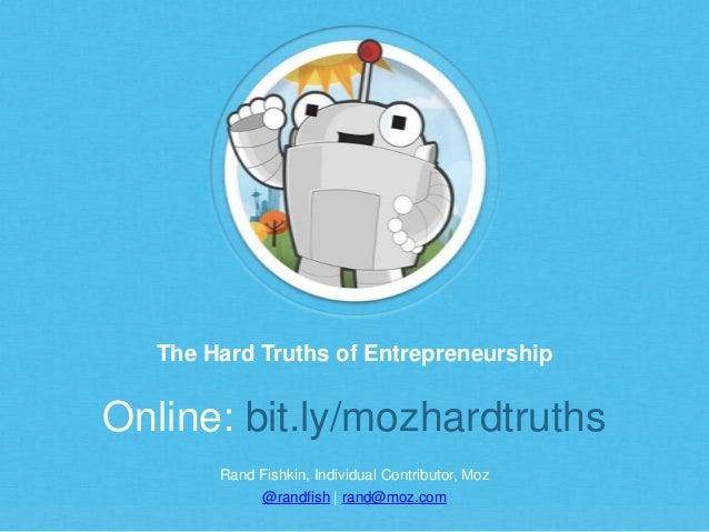 Rand Fishkin, Individual Contributor, Moz @randfish   rand@moz.com The Hard Truths of Entrepreneurship Online: bit.ly/mozh...