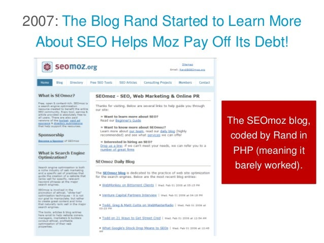 2007: The Blog Rand Started to Learn More About SEO Helps Moz Pay Off Its Debt! The SEOmoz blog, coded by Rand in PHP (mea...