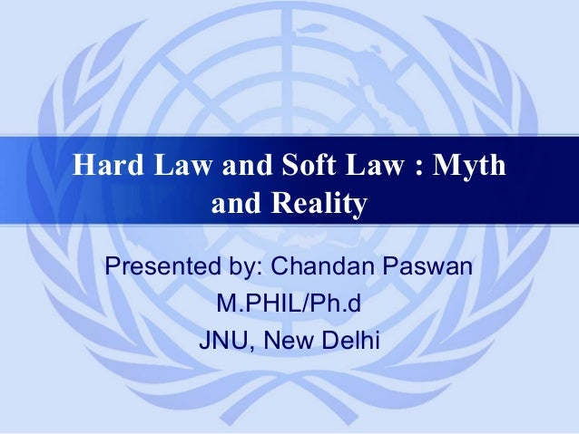 Hard Law and Soft Law : Myth and Reality Presented by: Chandan Paswan M.PHIL/Ph.d JNU, New Delhi