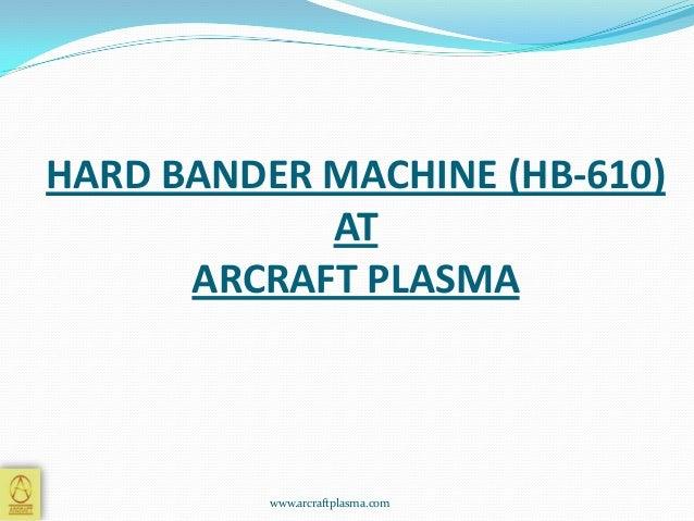 HARD BANDER MACHINE (HB-610) AT ARCRAFT PLASMA  www.arcraftplasma.com